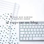 Cosas que hubiese querido saber al empezar un blog